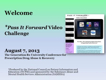 Welcome * Pass It Forward Video Challenge August 7, 2013 The Generation Rx University Conference for Prescription Drug Abuse & Recovery *Produced by the.