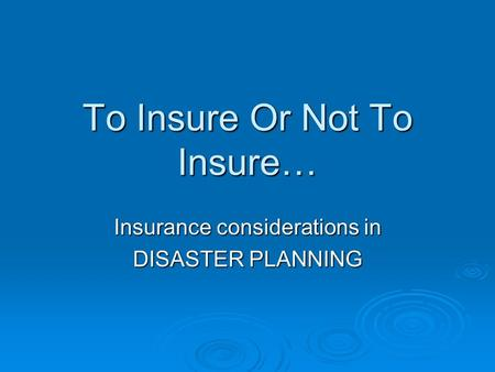 To Insure Or Not To Insure… Insurance considerations in DISASTER PLANNING.