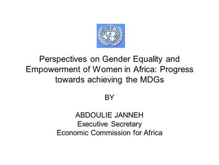 Perspectives on Gender Equality and Empowerment of Women in Africa: Progress towards achieving the MDGs BY ABDOULIE JANNEH Executive Secretary Economic.
