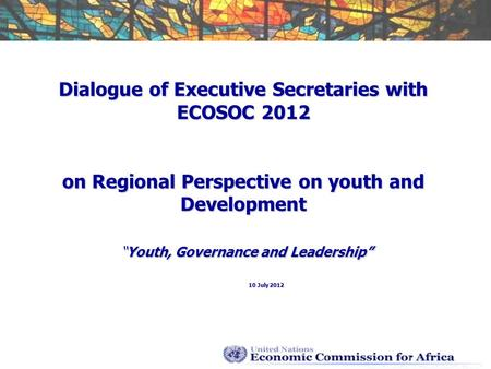 Dialogue of Executive Secretaries with ECOSOC 2012 on Regional Perspective on youth and DevelopmentYouth, Governance and Leadership 10 July 2012.