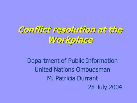 Conflict resolution at the Workplace Department of Public Information United Nations Ombudsman M. Patricia Durrant 28 July 2004.