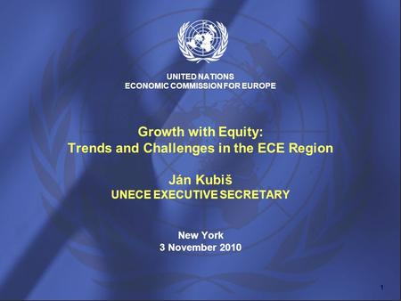 UNITED NATIONS ECONOMIC COMMISSION FOR EUROPE Growth with Equity: Trends and Challenges in the ECE Region Ján Kubiš UNECE EXECUTIVE SECRETARY New York.