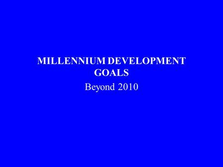 MILLENNIUM DEVELOPMENT GOALS Beyond 2010. A Comprehensive approach All the MDG influence health, and health influences all the MDGs –The MDGs are inter-dependent.