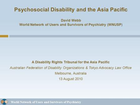 World Network of Users and Survivors of Psychiatry Psychosocial Disability and the Asia Pacific David Webb World Network of Users and Survivors of Psychiatry.