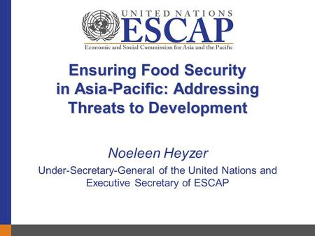 Ensuring Food Security in Asia-Pacific: Addressing Threats to Development Noeleen Heyzer Under-Secretary-General of the United Nations and Executive Secretary.