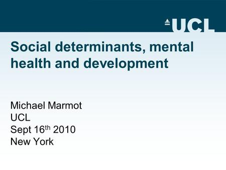 Social determinants, mental health and development Michael Marmot UCL Sept 16 th 2010 New York.