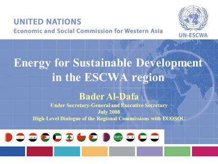 Energy for Sustainable Development in the ESCWA region Bader Al-Dafa Under Secretary-General and Executive Secretary July 2008 High-Level Dialogue of the.