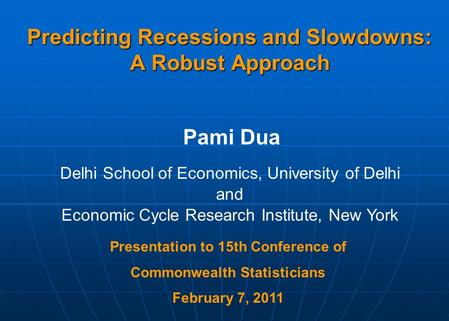 Predicting Recessions and Slowdowns: A Robust Approach Pami Dua Delhi School of Economics, University of Delhi and Economic Cycle Research Institute, New.