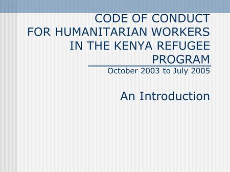 CODE OF CONDUCT FOR HUMANITARIAN WORKERS IN THE KENYA REFUGEE PROGRAM October 2003 to July 2005 An Introduction.