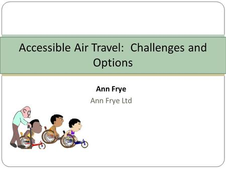 Ann Frye Ann Frye Ltd Accessible Air Travel: Challenges and Options.
