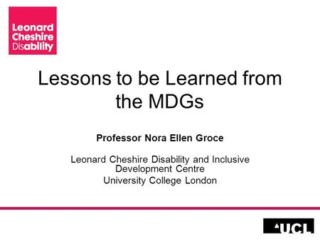 Lessons to be Learned from the MDGs Professor Nora Ellen Groce Leonard Cheshire Disability and Inclusive Development Centre University College London.