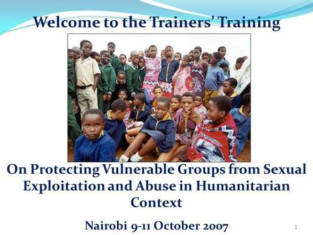 Welcome to the Trainers Training 1 On Protecting Vulnerable Groups from Sexual Exploitation and Abuse in Humanitarian Context Nairobi 9-11 October 2007.