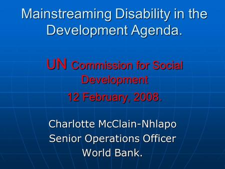 Mainstreaming Disability in the Development Agenda. U N Commission for Social Development 12 February, 2008. Charlotte McClain-Nhlapo Senior Operations.