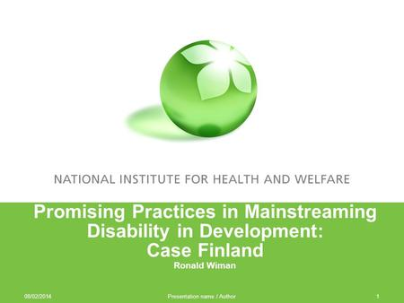 08/02/2014 Presentation name / Author1 Promising Practices in Mainstreaming Disability in Development: Case Finland Ronald Wiman.