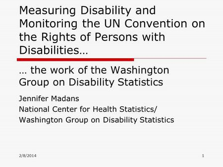 2/8/2014 Measuring Disability and Monitoring the UN Convention on the Rights of Persons with Disabilities… … the work of the Washington Group on Disability.
