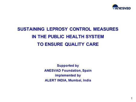 SUSTAINING LEPROSY CONTROL MEASURES IN THE PUBLIC HEALTH SYSTEM TO ENSURE QUALITY CARE Supported by ANESVAD Foundation, Spain implemented by ALERT INDIA,