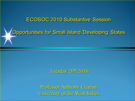 ECOSOC 2010 Substantive Session Opportunities for Small Island Developing States Tuesday 20 th 2010 Professor Anthony Clayton University of the West Indies.