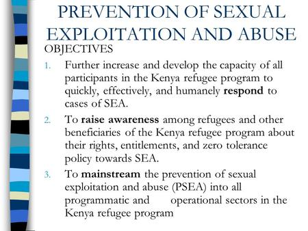 PREVENTION OF SEXUAL EXPLOITATION AND ABUSE OBJECTIVES 1. Further increase and develop the capacity of all participants in the Kenya refugee program to.