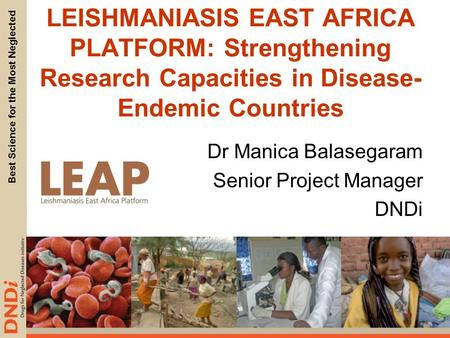 Best Science for the Most Neglected LEISHMANIASIS EAST AFRICA PLATFORM: Strengthening Research Capacities in Disease- Endemic Countries Dr Manica Balasegaram.