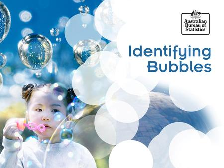 Identifying Bubbles Jason Russo Assistant Statistician Economic Analysis and Reporting Branch Australian Bureau of Statistics.
