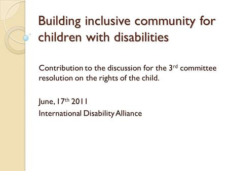 Building inclusive community for children with disabilities Contribution to the discussion for the 3 rd committee resolution on the rights of the child.