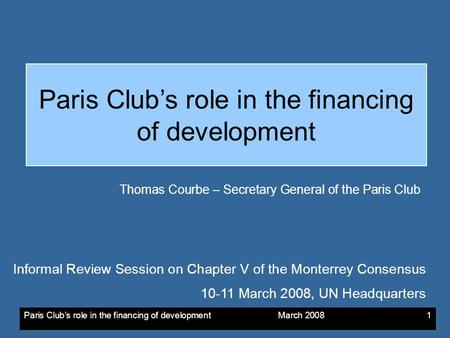 Paris Clubs role in the financing of development March 20081 Paris Clubs role in the financing of development Thomas Courbe – Secretary General of the.