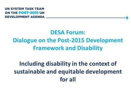 DESA Forum: Dialogue on the Post-2015 Development Framework and Disability Including disability in the context of sustainable and equitable development.