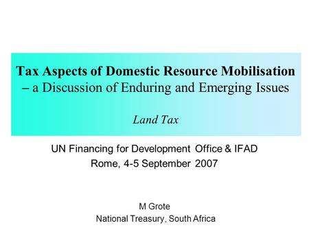 Tax Aspects of Domestic Resource Mobilisation – a Discussion of Enduring and Emerging Issues Land Tax UN Financing for Development Office & IFAD Rome,