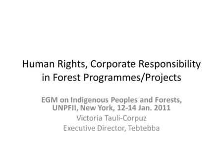 Human Rights, Corporate Responsibility in Forest Programmes/Projects EGM on Indigenous Peoples and Forests, UNPFII, New York, 12-14 Jan. 2011 Victoria.