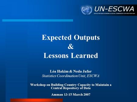 Expected Outputs & Lessons Learned Léa Hakim & Neda Jafar Statistics Coordination Unit, ESCWA Workshop on Building Country Capacity to Maintain a Central.