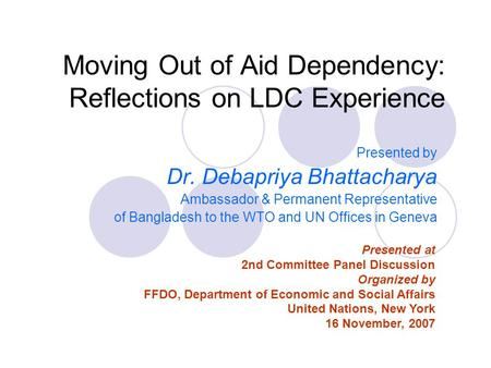 Moving Out of Aid Dependency: Reflections on LDC Experience Presented by Dr. Debapriya Bhattacharya Ambassador & Permanent Representative of Bangladesh.
