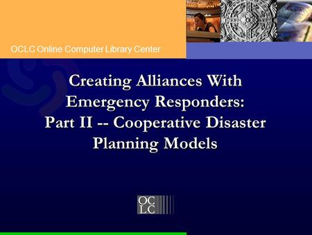 OCLC Online Computer Library Center Creating Alliances With Emergency Responders: Part II -- Cooperative Disaster Planning Models.