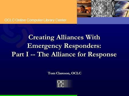 OCLC Online Computer Library Center Creating Alliances With Emergency Responders: Part I -- The Alliance for Response Tom Clareson, OCLC.