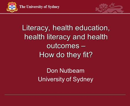 Literacy, health education, health literacy and health outcomes – How do they fit? Don Nutbeam University of Sydney.
