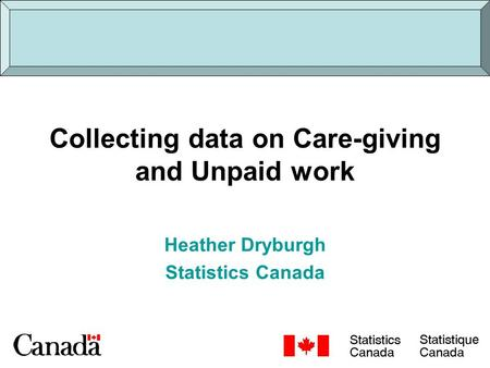 Collecting data on Care-giving and Unpaid work Heather Dryburgh Statistics Canada.