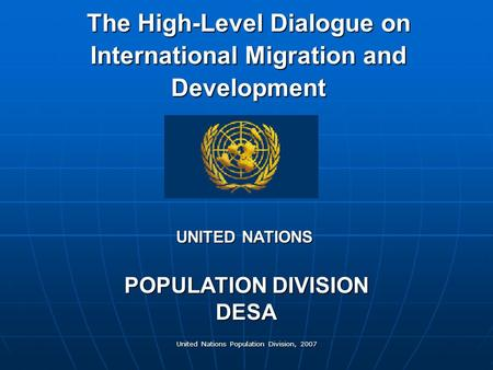 United Nations Population Division, 2007 The High-Level Dialogue on International Migration and Development POPULATION DIVISION DESA UNITED NATIONS.