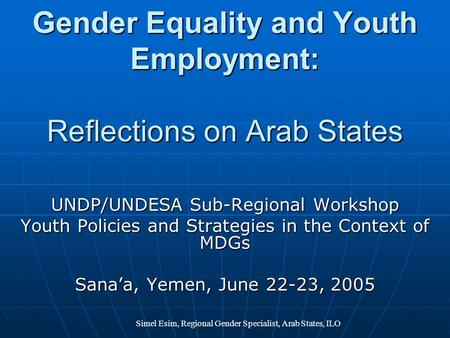 Simel Esim, Regional Gender Specialist, Arab States, ILO Gender Equality and Youth Employment: Reflections on Arab States UNDP/UNDESA Sub-Regional Workshop.