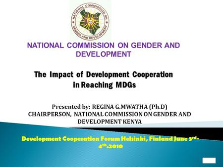 NATIONAL COMMISSION ON GENDER AND DEVELOPMENT The Impact of Development Cooperation in Reaching MDGs Presented by: REGINA G.MWATHA (Ph.D) CHAIRPERSON,