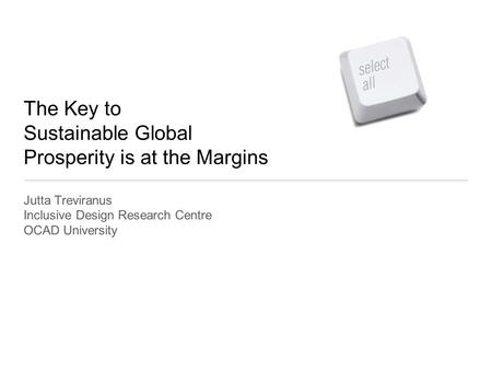 The Key to Sustainable Global Prosperity is at the Margins Jutta Treviranus Inclusive Design Research Centre OCAD University.