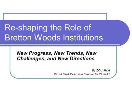 Re-shaping the Role of Bretton Woods Institutions New Progress, New Trends, New Challenges, and New Directions By ZOU Jiayi World Bank Executive Director.