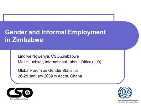 Gender and Informal Employment in Zimbabwe Lindiwe Ngwenya, CSO Zimbabwe Malte Luebker, International Labour Office (ILO) Global Forum on Gender Statistics.