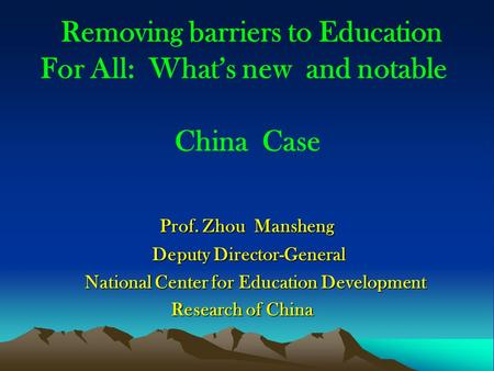 Removing barriers to Education For All: Whats new and notable China Case Prof. Zhou Mansheng Prof. Zhou Mansheng Deputy Director-General Deputy Director-General.