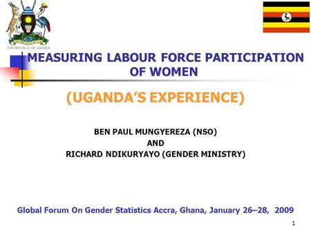 1 MEASURING LABOUR FORCE PARTICIPATION OF WOMEN (UGANDAS EXPERIENCE) BEN PAUL MUNGYEREZA (NSO) AND RICHARD NDIKURYAYO (GENDER MINISTRY) Global Forum On.