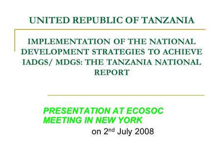UNITED REPUBLIC OF TANZANIA IMPLEMENTATION OF THE NATIONAL DEVELOPMENT STRATEGIES TO ACHIEVE IADGS/ MDGS: THE TANZANIA NATIONAL REPORT PRESENTATION AT.