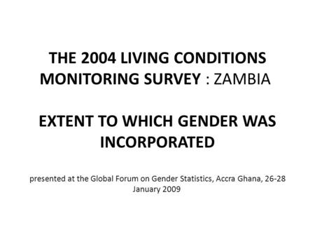 THE 2004 LIVING CONDITIONS MONITORING SURVEY : ZAMBIA EXTENT TO WHICH GENDER WAS INCORPORATED presented at the Global Forum on Gender Statistics, Accra.