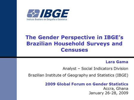The Gender Perspective in IBGEs Brazilian Household Surveys and Censuses Lara Gama Analyst – Social Indicators Division Brazilian Institute of Geography.