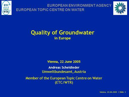 Vienna, 22.06.2005 | Slide 1 EUROPEAN ENVIRONMENT AGENCY EUROPEAN TOPIC CENTRE ON WATER Quality of Groundwater in Europe Vienna, 22 June 2005 Andreas Scheidleder.
