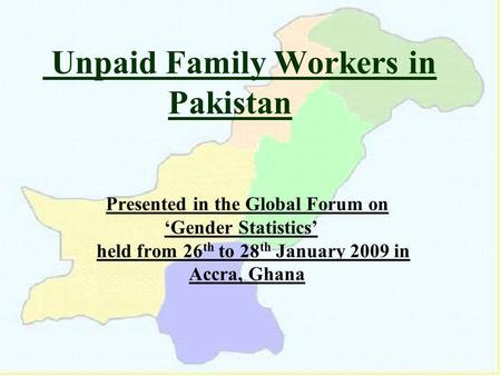 Unpaid Family Workers in Pakistan Presented in the Global Forum on Gender Statistics held from 26 th to 28 th January 2009 in Accra, Ghana.
