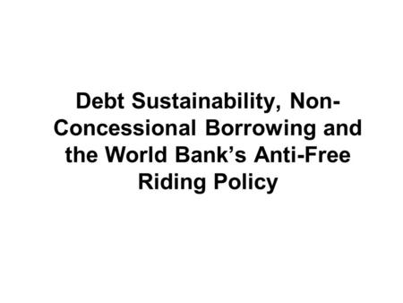 Debt Sustainability, Non- Concessional Borrowing and the World Banks Anti-Free Riding Policy.
