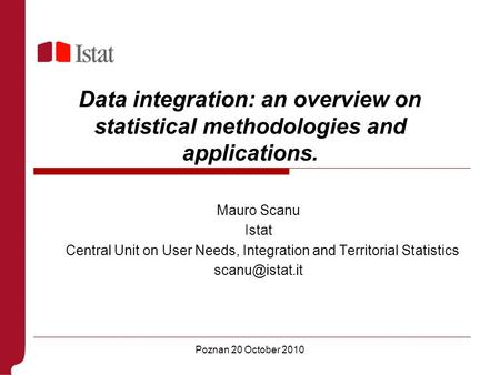 Poznan 20 October 2010 Data integration: an overview on statistical methodologies and applications. Mauro Scanu Istat Central Unit on User Needs, Integration.